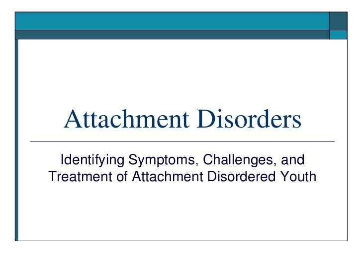 Attachment Disorders  Identifying Symptoms, Challenges, andTreatment of Attachment Disordered Youth