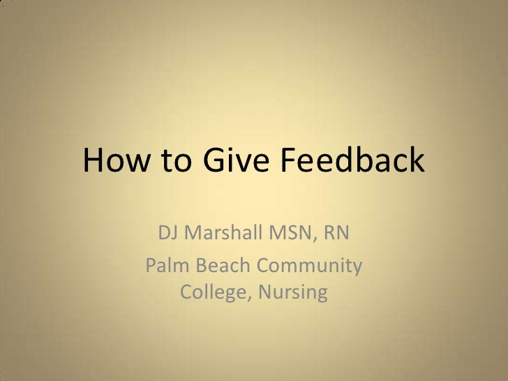 How to Give Feedback<br />DJ Marshall MSN, RN<br />Palm Beach Community College, Nursing<br />