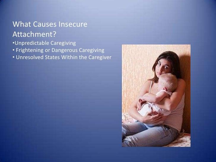 What Causes Insecure Attachment?<br /><ul><li>Unpredictable Caregiving