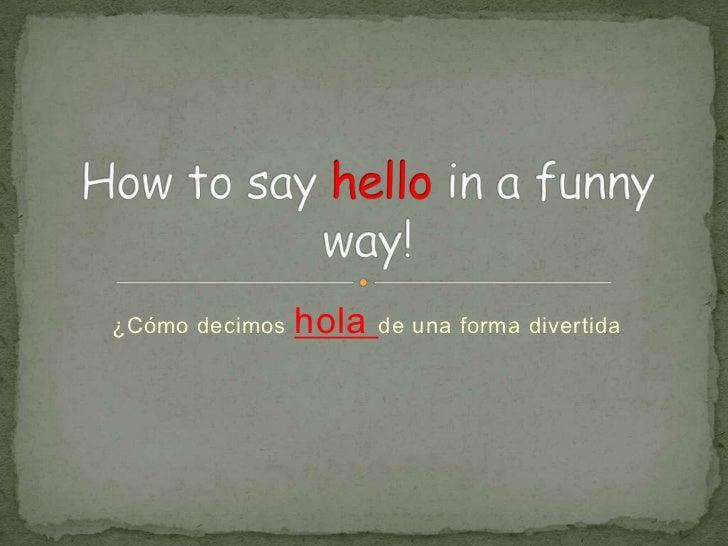 ¿Cómo decimos hola de una forma divertida<br />Howtosayhello in a funnyway!<br />