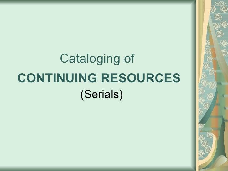 Cataloging of  CONTINUING RESOURCES <ul><li>(Serials) </li></ul>