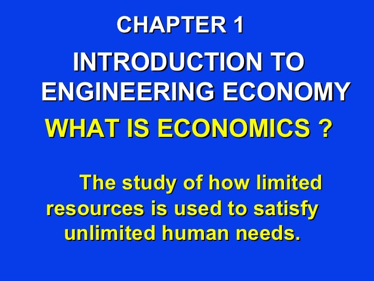 CHAPTER 1  INTRODUCTION TOENGINEERING ECONOMYWHAT IS ECONOMICS ?   The study of how limitedresources is used to satisfy  u...