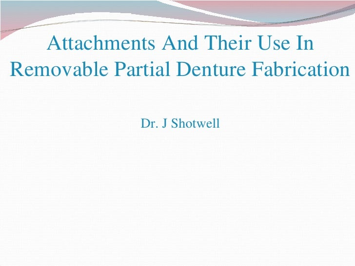 Attachments And Their Use In Removable Partial Denture Fabrication Dr. J Shotwell