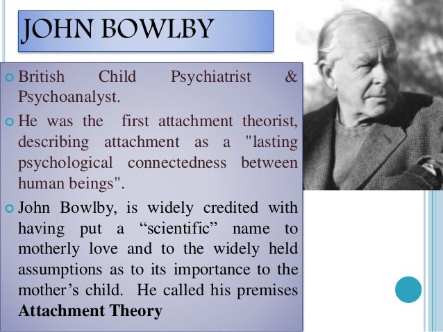 john bowlbys theory on the topic of children and attachment In this essay, i have considered to give attention to john bowlby's attachment theory and jean paiget's cognitive theory focusing on child development an outline of the above mentioned two theories will be given and how it informs knowledge of human development.