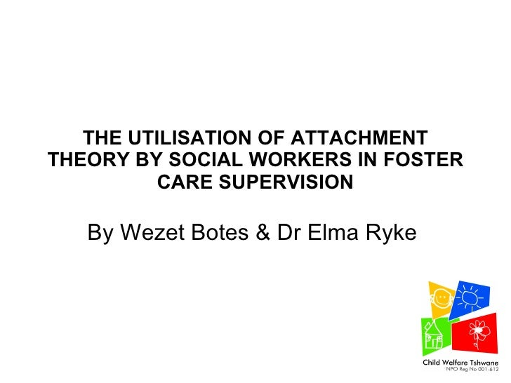 THE UTILISATION OF ATTACHMENT THEORY BY SOCIAL WORKERS IN FOSTER CARE SUPERVISION By Wezet Botes & Dr Elma Ryke