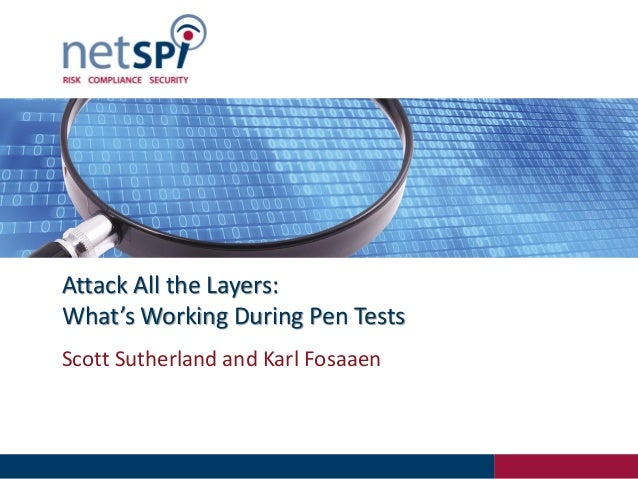 Attack All the Layers: What's Working During Pen Tests Scott Sutherland and Karl Fosaaen