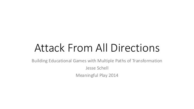 Attack From All Directions Building Educational Games with Multiple Paths of Transformation Jesse Schell Meaningful Play 2...