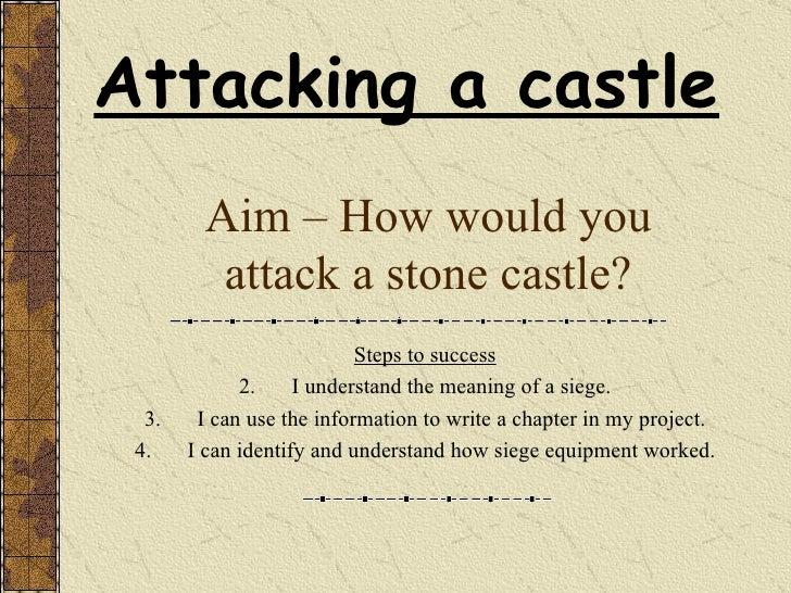 Aim – How would you attack a stone castle? <ul><li>Steps to success </li></ul><ul><li>I understand the meaning of a siege....