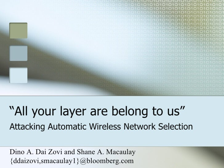 """"""" All your layer are belong to us"""" Attacking Automatic Wireless Network Selection Dino A. Dai Zovi and Shane A. Macaulay {..."""