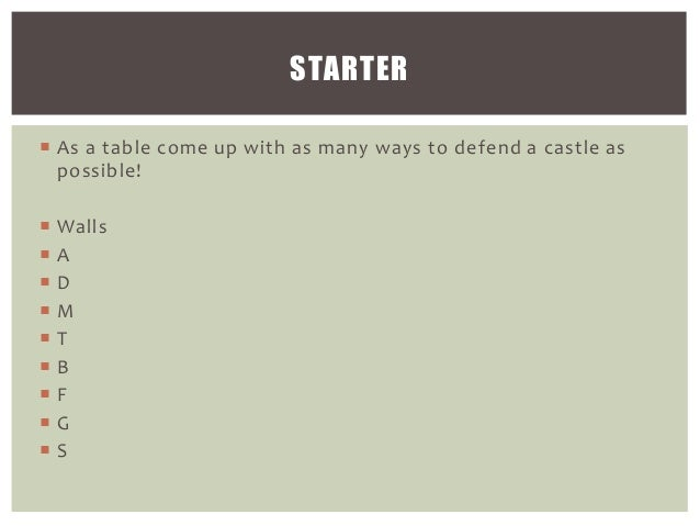 STARTER  As a table come up with as many ways to defend a castle as possible!           Walls A D M T B F G S
