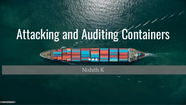 Attacking and Auditing Containers Nishith K