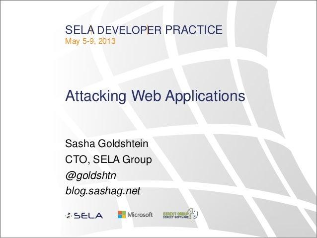 SELA DEVELOPER PRACTICEMay 5-9, 2013Attacking Web ApplicationsSasha GoldshteinCTO, SELA Group@goldshtnblog.sashag.net