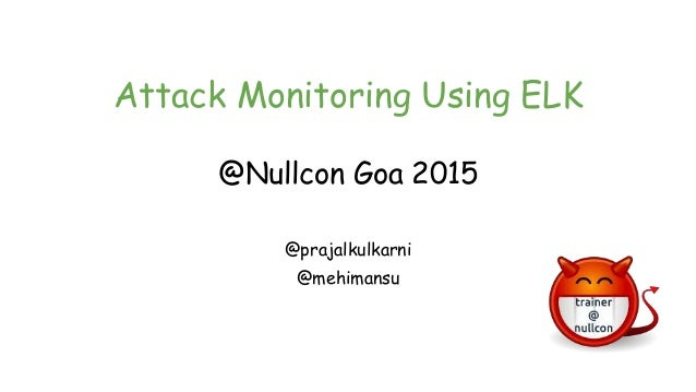 Attack Monitoring Using ELK @Nullcon Goa 2015 @prajalkulkarni @mehimansu