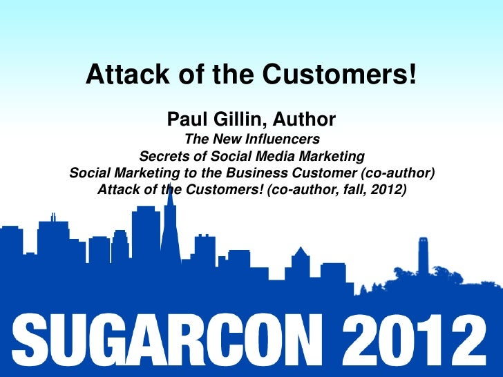 Attack of the Customers!              Paul Gillin, Author                  The New Influencers          Secrets of Social ...