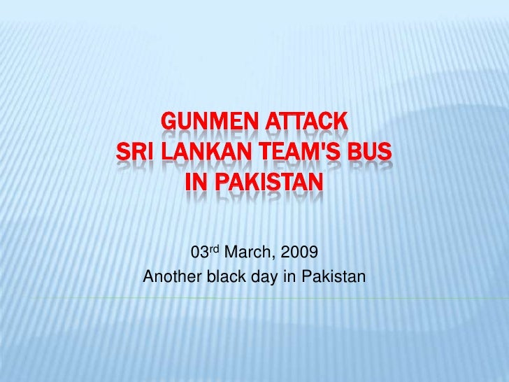 GUNMEN ATTACK SRI LANKAN TEAM'S BUS       IN PAKISTAN         03rd March, 2009   Another black day in Pakistan