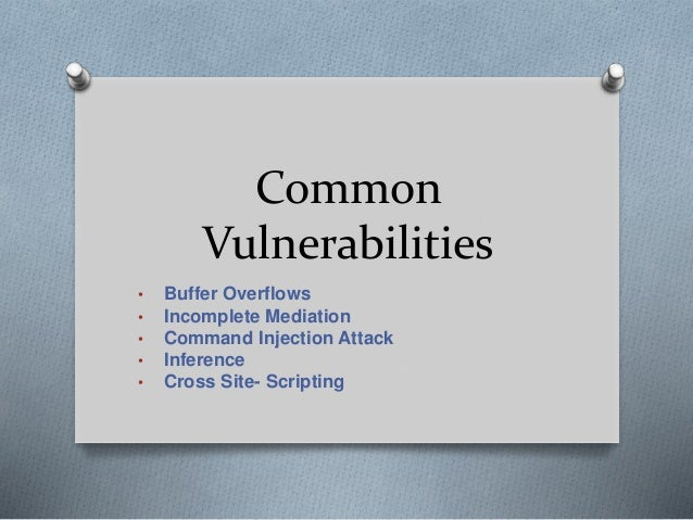 Common Vulnerabilities • Buffer Overflows • Incomplete Mediation • Command Injection Attack • Inference • Cross Site- Scri...