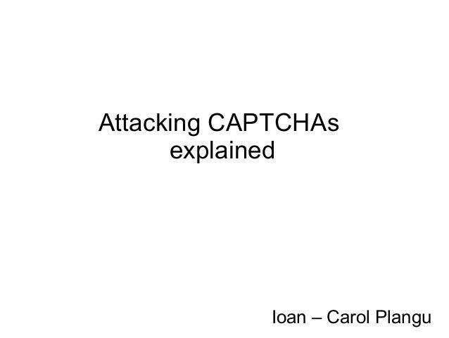 Attacking CAPTCHAs      explained            Ioan – Carol Plangu