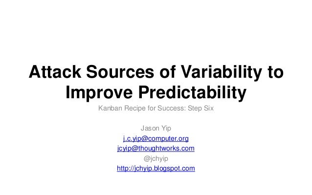 Attack Sources of Variability to Improve Predictability Kanban Recipe for Success: Step Six Jason Yip j.c.yip@computer.org...
