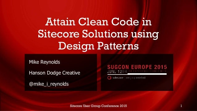 Attain Clean Code in Sitecore Solutions using Design Patterns Mike Reynolds Hanson Dodge Creative @mike_i_reynolds Sitecor...