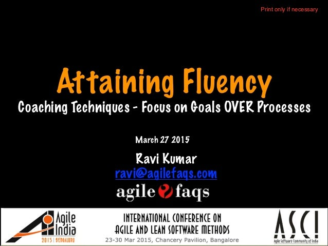 Attaining Fluency Coaching Techniques - Focus on Goals OVER Processes Ravi Kumar ravi@agilefaqs.com March 27 2015 Print on...