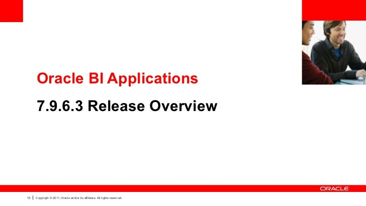 Oracle BI Applications     7.9.6.3 Release Overview13   Copyright © 2011, Oracle and/or its affiliates. All rights reserved.