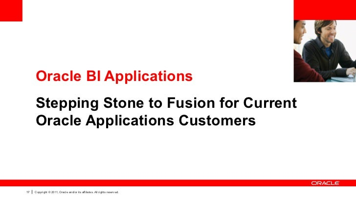 Oracle BI Applications     Stepping Stone to Fusion for Current     Oracle Applications Customers17   Copyright © 2011, Or...