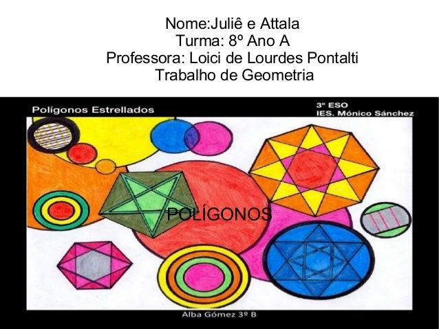 Nome:Juliê e AttalaTurma: 8º Ano AProfessora: Loici de Lourdes PontaltiTrabalho de GeometriaPOLÍGONOS