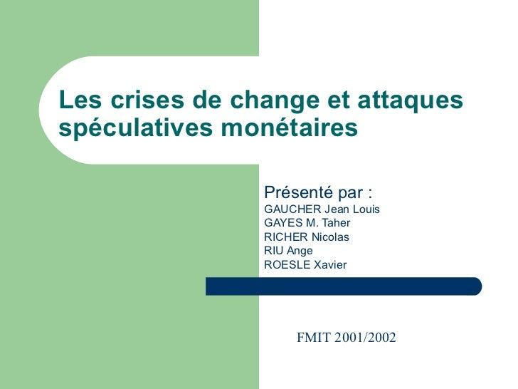 Les crises de change et attaques spéculatives monétaires Présenté par : GAUCHER Jean Louis GAYES M. Taher RICHER Nicolas R...