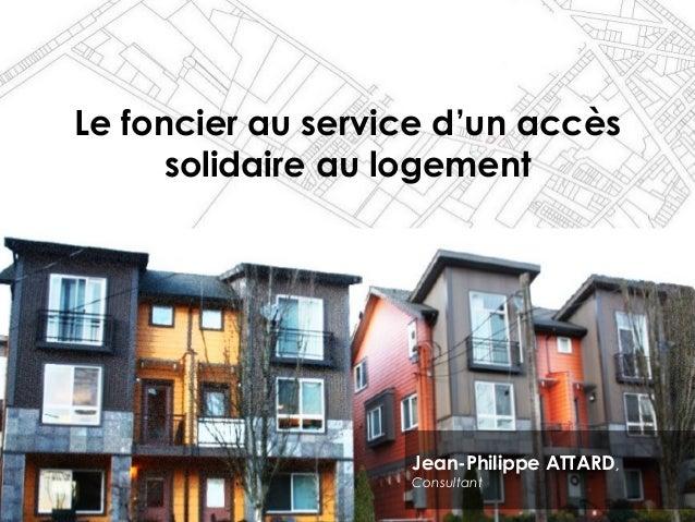 Le foncier au service d'un accès solidaire au logement Jean-Philippe ATTARD, Consultant