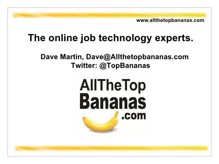 www.allthetopbananas.com  The online job technology experts. Dave Martin, Dave@Allthetopbananas.com Twitter: @TopBananas