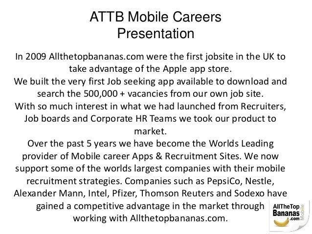 ATTB Mobile Careers Presentation In 2009 Allthetopbananas.com were the first jobsite in the UK to take advantage of the Ap...