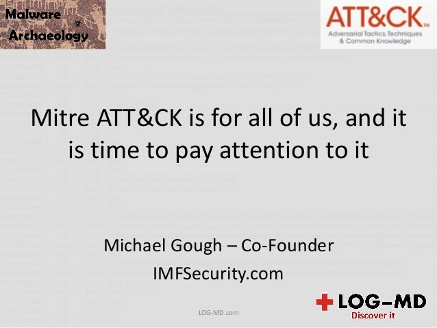 Mitre ATT&CK is for all of us, and it is time to pay attention to it Michael Gough – Co-Founder IMFSecurity.com LOG-MD.com