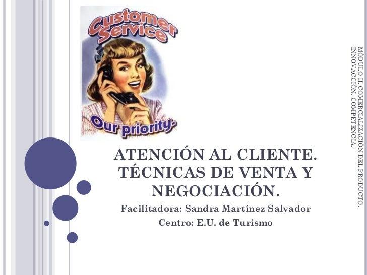 ATENCIÓN AL CLIENTE. TÉCNICAS DE VENTA Y NEGOCIACIÓN. Facilitadora: Sandra Martínez Salvador Centro: E.U. de Turismo MÓDUL...