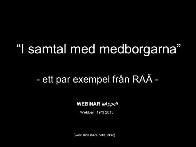 """""""I samtal med medborgarna""""   - ett par exempel från RAÄ -             WEBINAR #Appell               Webben 19/3 2013      ..."""