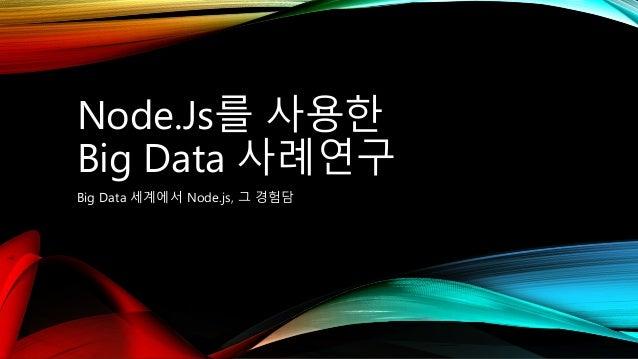 Node.Js를 사용한 Big Data 사례연구 Big Data 세계에서 Node.js, 그 경험담