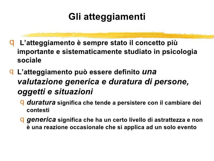 Gli atteggiamenti <ul><li>L'atteggiamento è sempre stato il concetto più importante e sistematicamente studiato in psicolo...