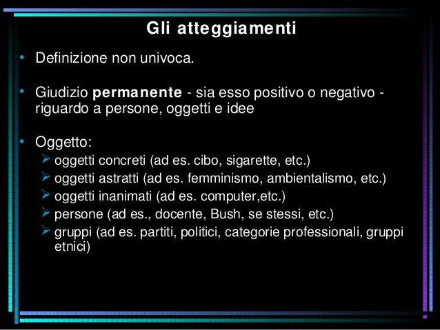 Gli atteggiamenti • Definizione non univoca. • Giudizio permanente - sia esso positivo o negativo - riguardo a persone, og...
