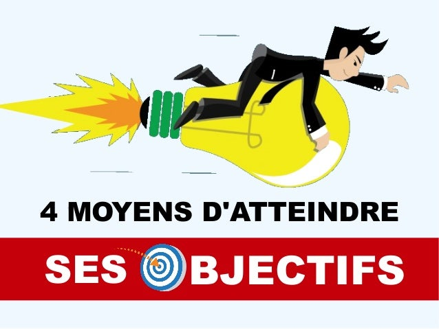 4 MOYENS D'ATTEINDRE SES BJECTIFS