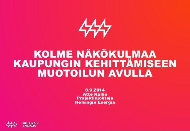 KOLME NÄKÖKULMAA  KAUPUNGIN KEHITTÄMISEEN  MUOTOILUN AVULLA  8.9.2014  Atte Kallio  Projektinjohtaja  Helsingin Energia