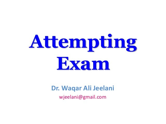 Attempting   Exam  Dr. Waqar Ali Jeelani    wjeelani@gmail.com