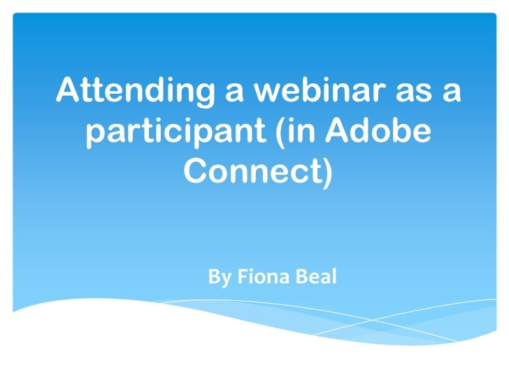 Attending a webinar as a participant (in Adobe       Connect)        By Fiona Beal