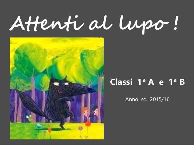 Attenti al lupo ! Classi 1ª A e 1ª B Anno sc. 2015/16
