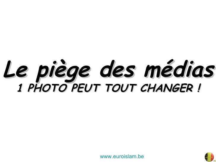 Le piège des médias 1 PHOTO PEUT TOUT CHANGER ! www.euroislam.be