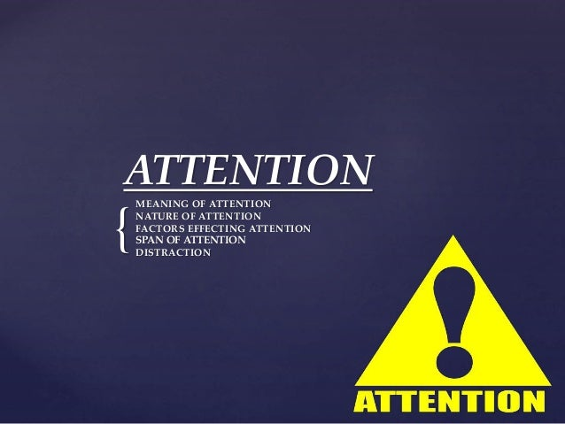 { ATTENTION MEANING OF ATTENTION NATURE OF ATTENTION FACTORS EFFECTING ATTENTION SPAN OF ATTENTION DISTRACTION