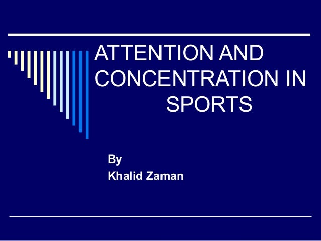 ATTENTION AND CONCENTRATION IN SPORTS By Khalid Zaman