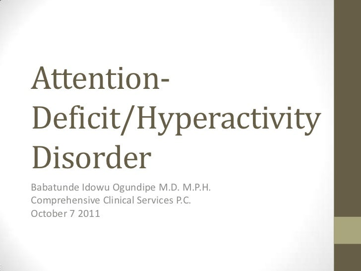 Attention-Deficit/HyperactivityDisorderBabatunde Idowu Ogundipe M.D. M.P.H.Comprehensive Clinical Services P.C.October 7 2...
