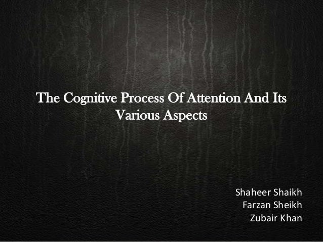 The Cognitive Process Of Attention And Its Various Aspects Shaheer Shaikh Farzan Sheikh Zubair Khan