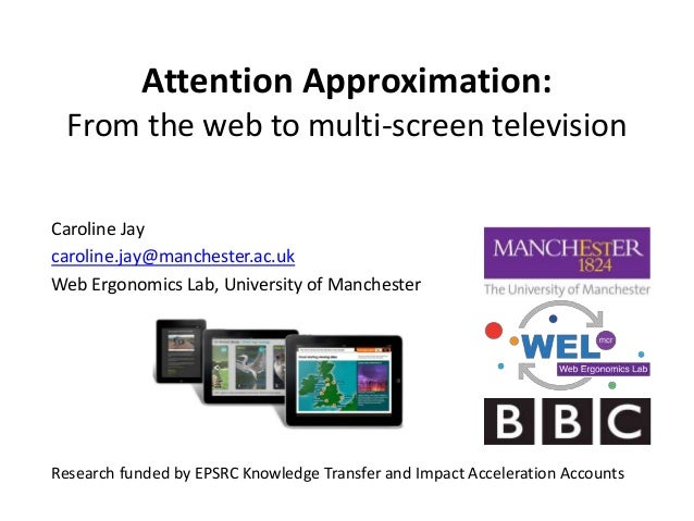 Attention Approximation: From the web to multi-screen television Caroline Jay caroline.jay@manchester.ac.uk Web Ergonomics...