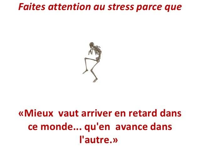 Faites attention au stress parce que  «Mieux vaut arriver en retard dans ce monde... qu'en avance dans l'autre.»