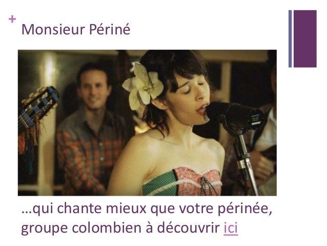 + Monsieur Périné …qui chante mieux que votre périnée, groupe colombien à découvrir ici
